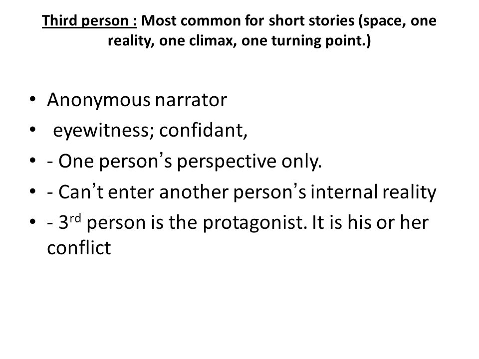 Third person : Most common for short stories (space, one reality, one climax, one turning point.) Anonymous narrator eyewitness; confidant, - One person's perspective only.