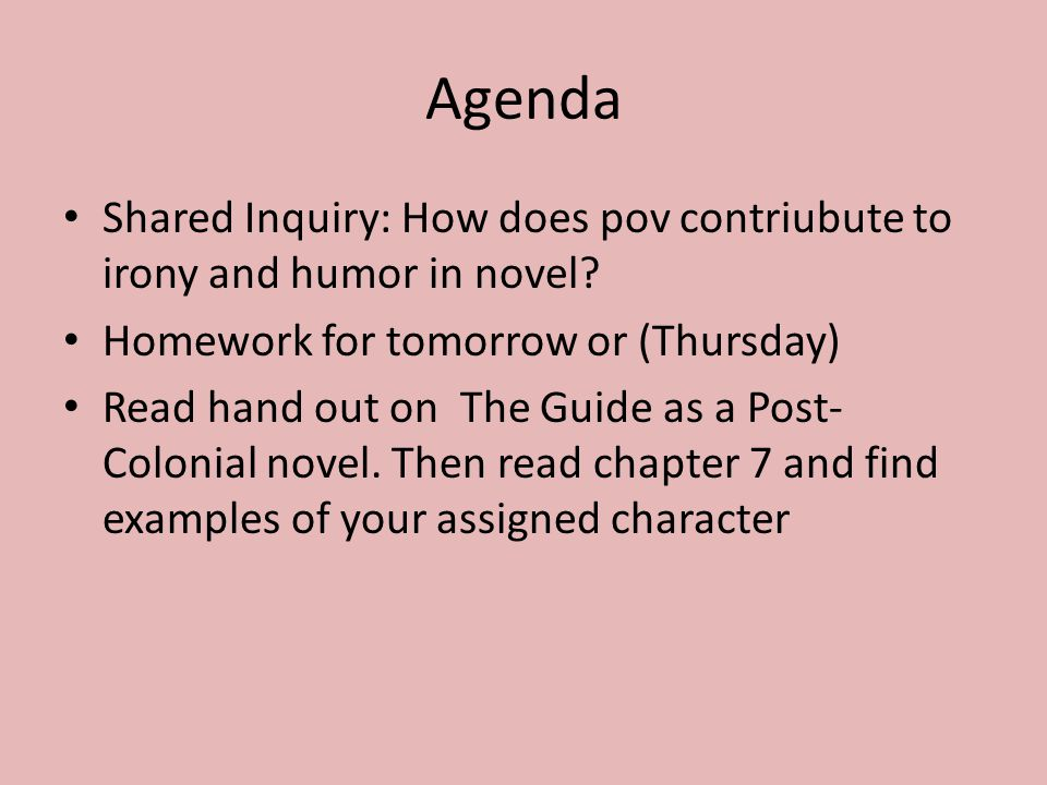 Agenda Shared Inquiry: How does pov contriubute to irony and humor in novel? Homework for tomorrow or (Thursday) Read hand out on The Guide as a Post-