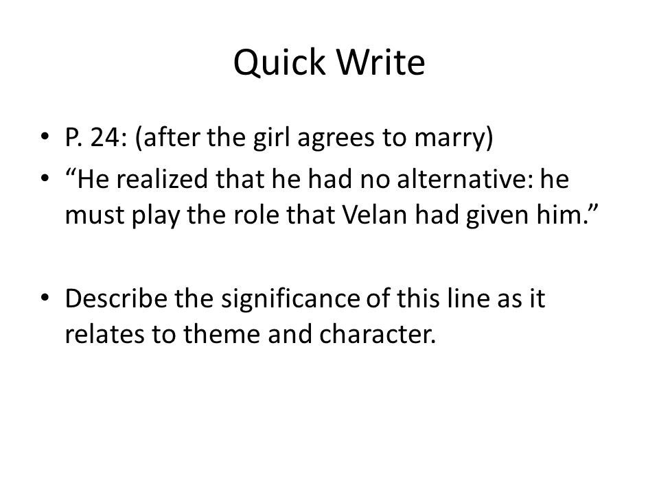 """Quick Write P. 24: (after the girl agrees to marry) """"He realized that he had no alternative: he must play the role that Velan had given him."""" Describe"""