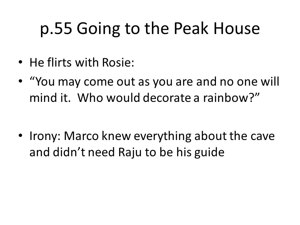 """p.55 Going to the Peak House He flirts with Rosie: """"You may come out as you are and no one will mind it. Who would decorate a rainbow?"""" Irony: Marco k"""