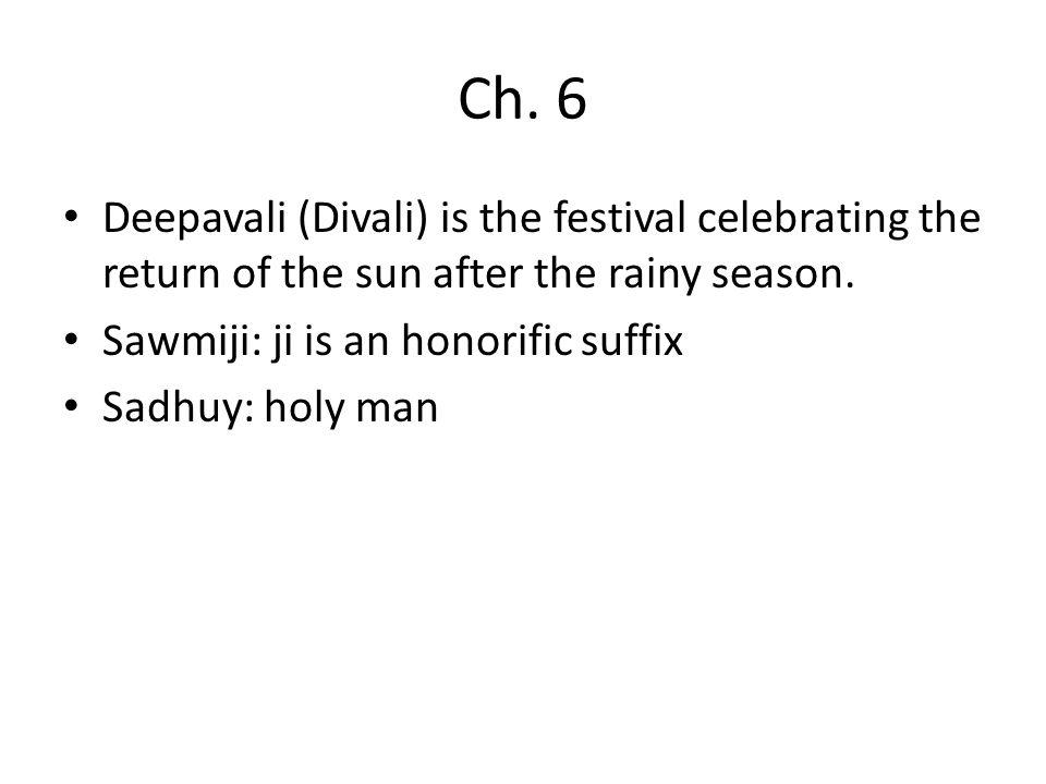 Ch. 6 Deepavali (Divali) is the festival celebrating the return of the sun after the rainy season. Sawmiji: ji is an honorific suffix Sadhuy: holy man