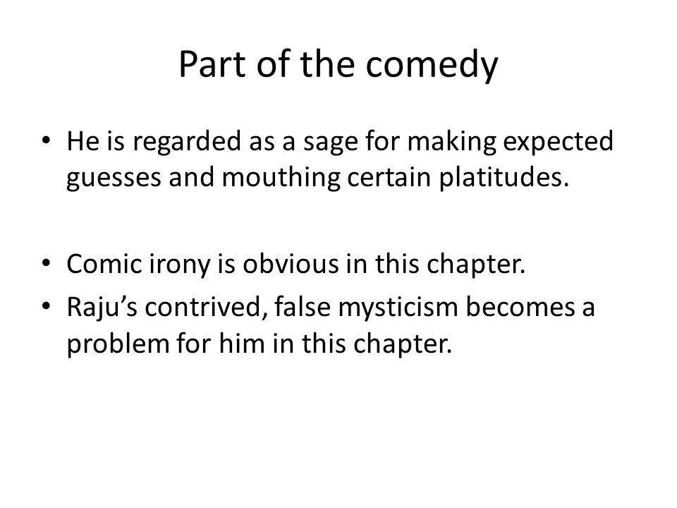 Part of the comedy He is regarded as a sage for making expected guesses and mouthing certain platitudes. Comic irony is obvious in this chapter. Raju'