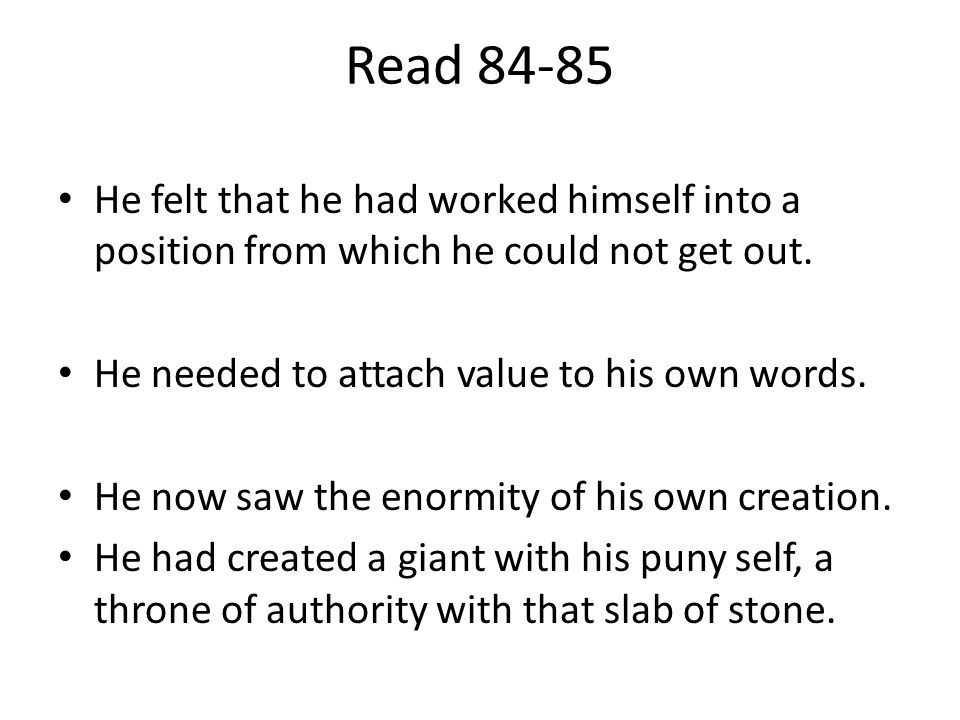 Read 84-85 He felt that he had worked himself into a position from which he could not get out. He needed to attach value to his own words. He now saw