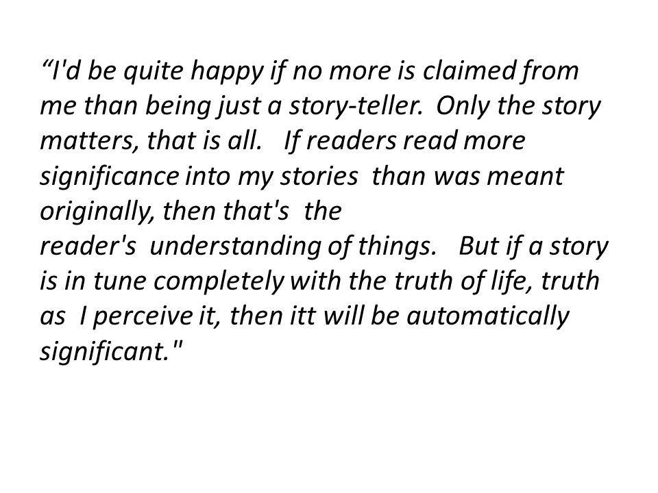 """""""I'd be quite happy if no more is claimed from me than being just a story-teller. Only the story matters, that is all. If readers read more significan"""