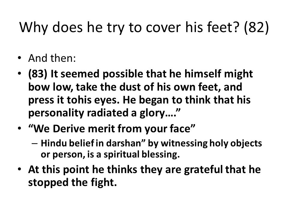 Why does he try to cover his feet? (82) And then: (83) It seemed possible that he himself might bow low, take the dust of his own feet, and press it t