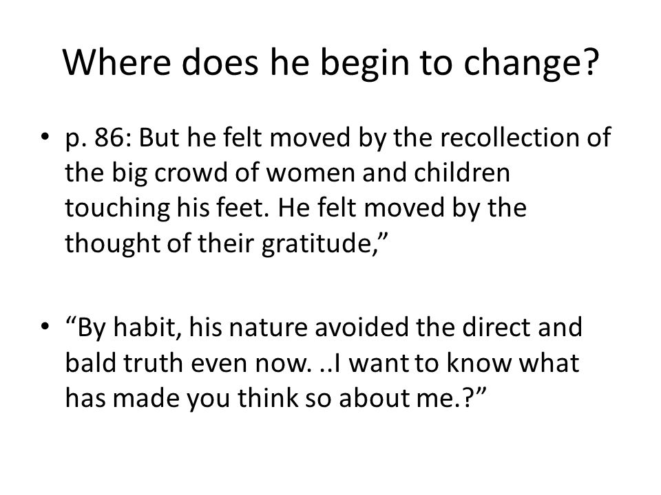 Where does he begin to change? p. 86: But he felt moved by the recollection of the big crowd of women and children touching his feet. He felt moved by