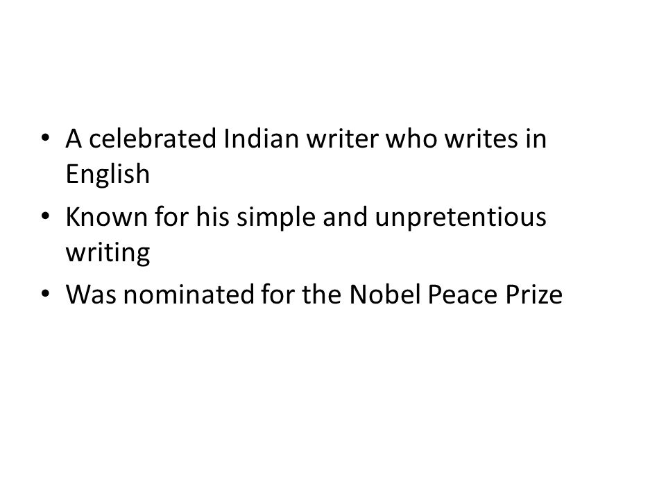 A celebrated Indian writer who writes in English Known for his simple and unpretentious writing Was nominated for the Nobel Peace Prize