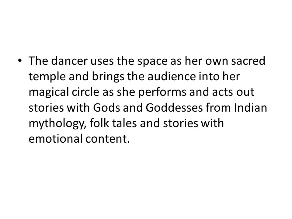 The dancer uses the space as her own sacred temple and brings the audience into her magical circle as she performs and acts out stories with Gods and