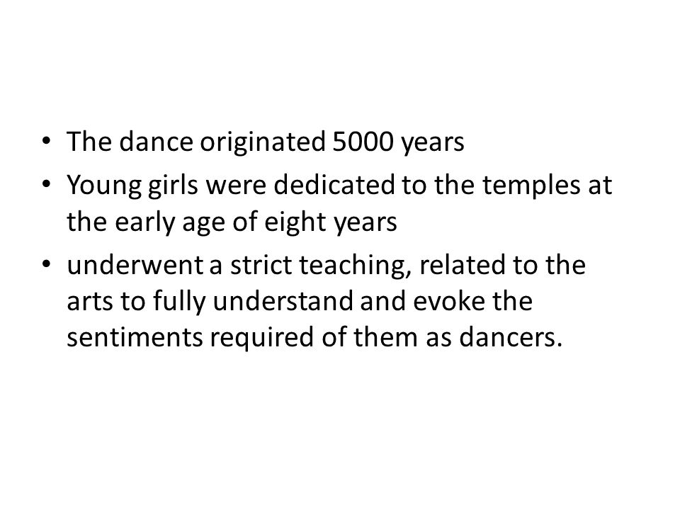The dance originated 5000 years Young girls were dedicated to the temples at the early age of eight years underwent a strict teaching, related to the