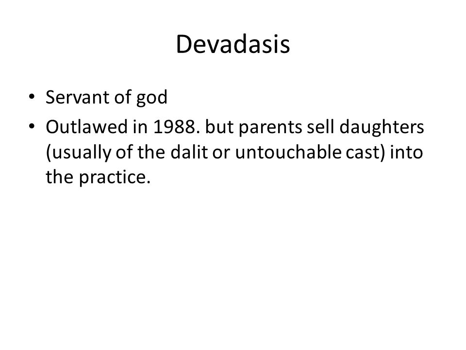 Devadasis Servant of god Outlawed in 1988. but parents sell daughters (usually of the dalit or untouchable cast) into the practice.