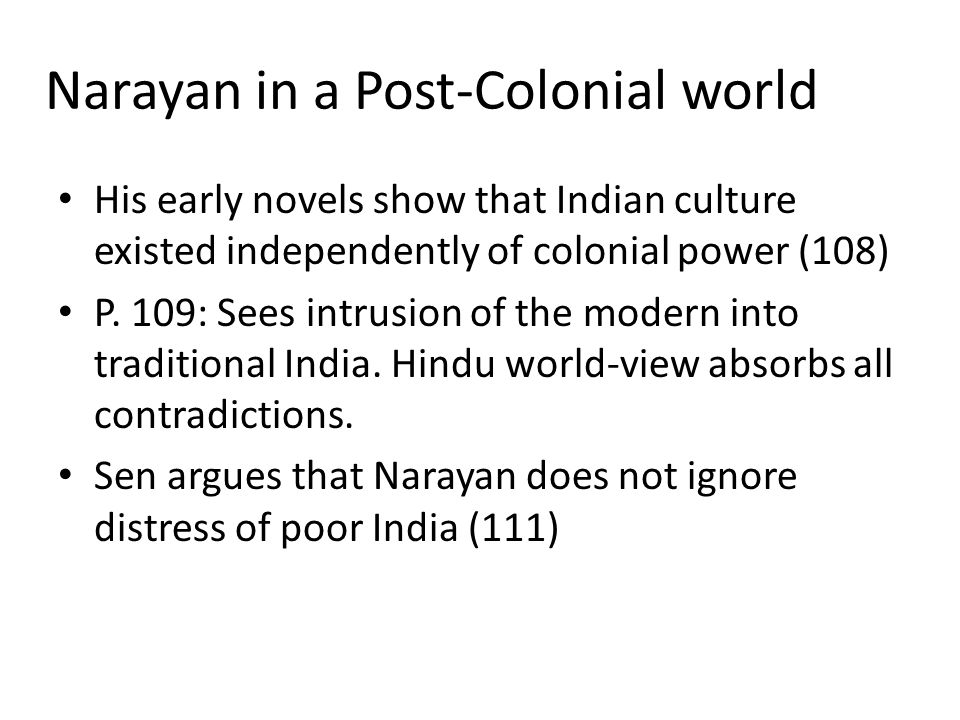 Narayan in a Post-Colonial world His early novels show that Indian culture existed independently of colonial power (108) P.