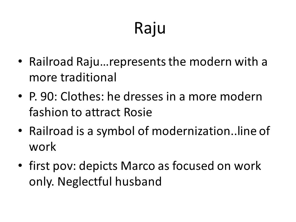 Raju Railroad Raju…represents the modern with a more traditional P. 90: Clothes: he dresses in a more modern fashion to attract Rosie Railroad is a sy