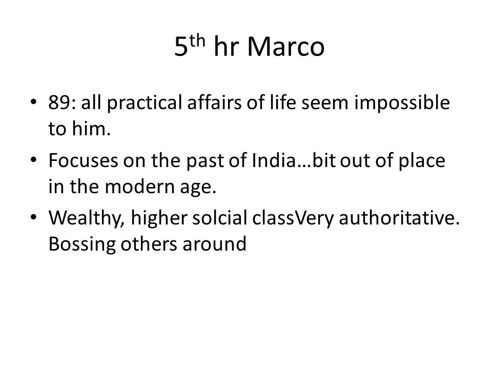 5 th hr Marco 89: all practical affairs of life seem impossible to him. Focuses on the past of India…bit out of place in the modern age. Wealthy, high