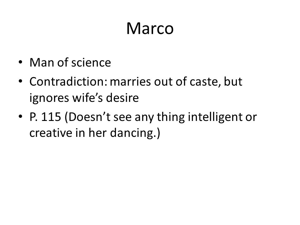 Marco Man of science Contradiction: marries out of caste, but ignores wife's desire P. 115 (Doesn't see any thing intelligent or creative in her danci