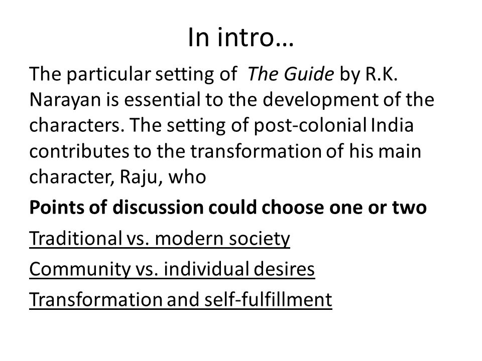 In intro… The particular setting of The Guide by R.K. Narayan is essential to the development of the characters. The setting of post-colonial India co