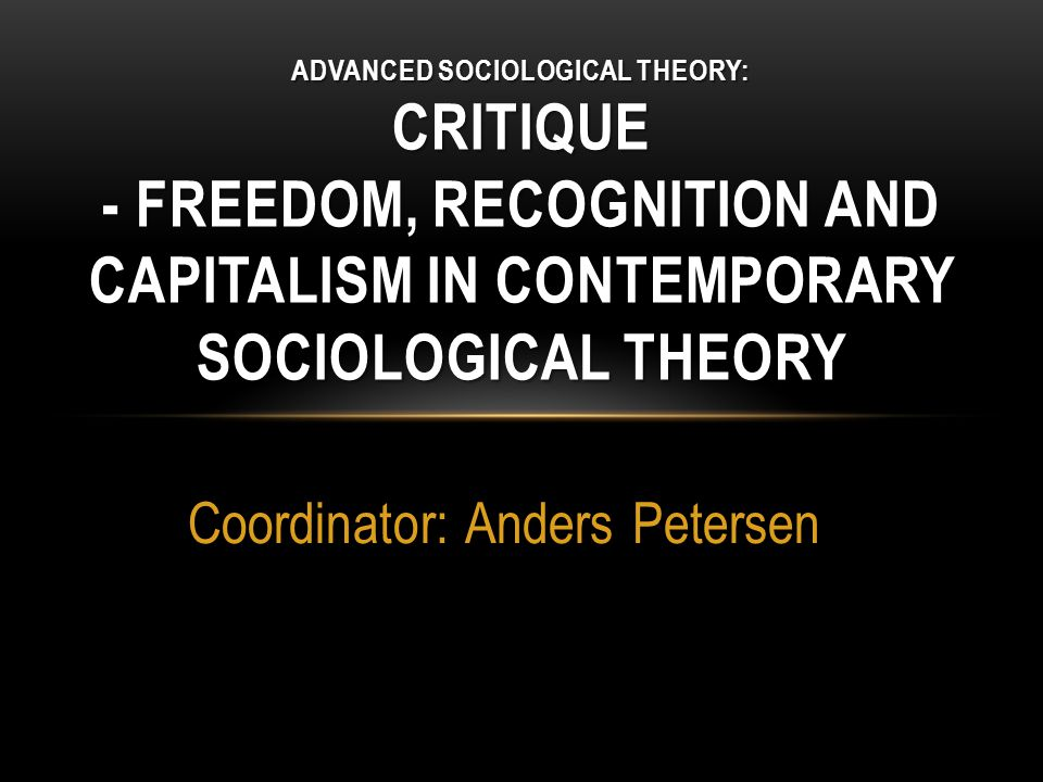 Coordinator: Anders Petersen ADVANCED SOCIOLOGICAL THEORY: CRITIQUE - FREEDOM, RECOGNITION AND CAPITALISM IN CONTEMPORARY SOCIOLOGICAL THEORY