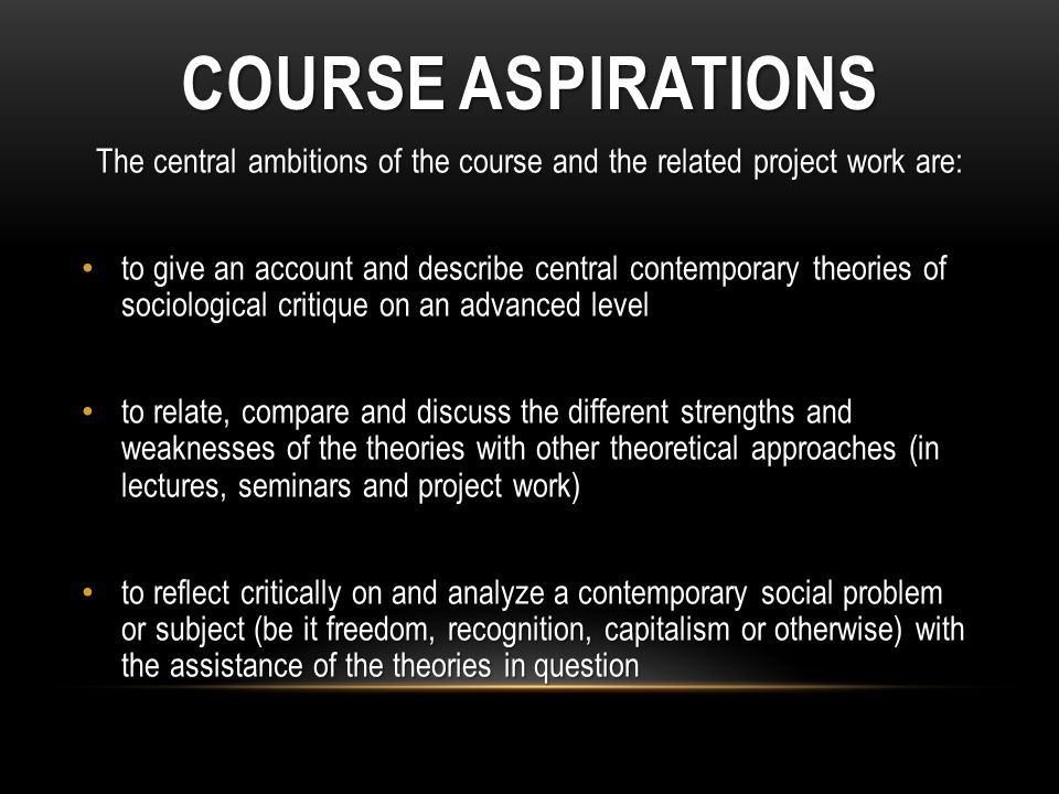 COURSE ASPIRATIONS The central ambitions of the course and the related project work are: to give an account and describe central contemporary theories