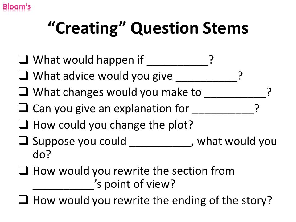 """Creating"" Question Stems  What would happen if __________?  What advice would you give __________?  What changes would you make to __________?  C"
