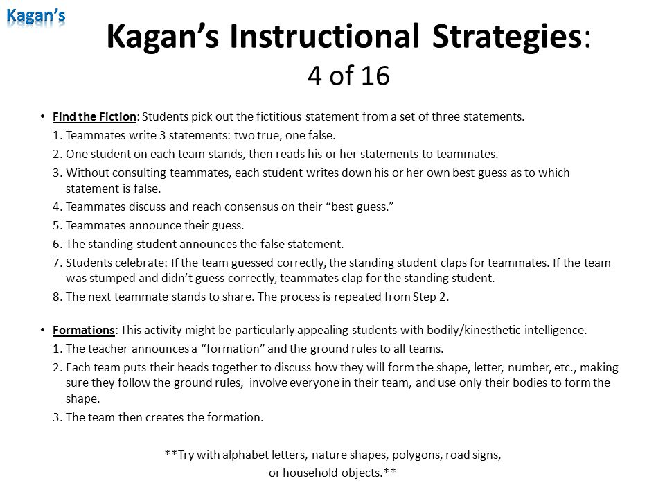 Kagan's Instructional Strategies: 4 of 16 Find the Fiction: Students pick out the fictitious statement from a set of three statements. 1.Teammates wri