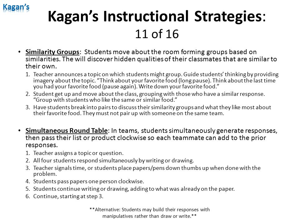 Kagan's Instructional Strategies: 11 of 16 Similarity Groups: Students move about the room forming groups based on similarities. The will discover hid
