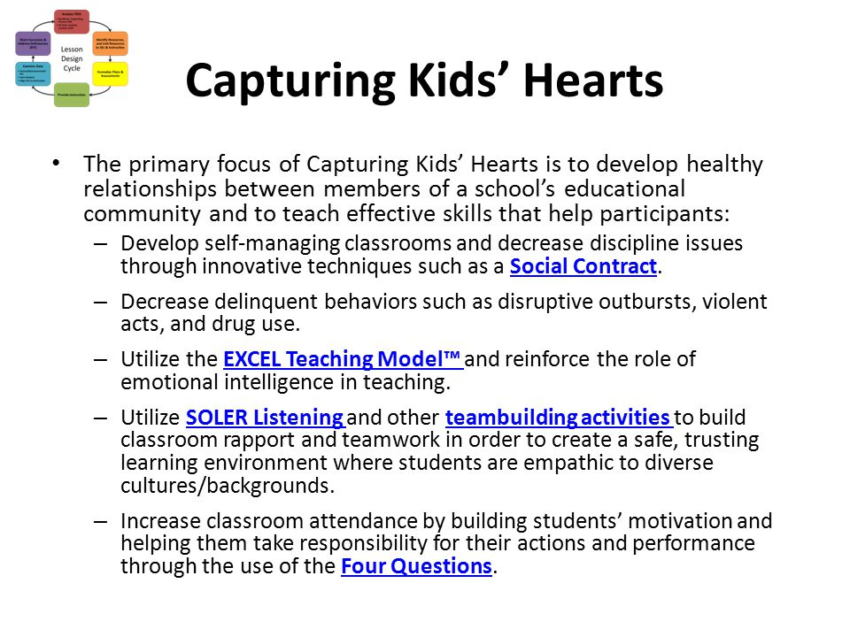 Capturing Kids' Hearts The primary focus of Capturing Kids' Hearts is to develop healthy relationships between members of a school's educational commu