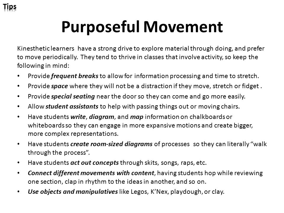 Purposeful Movement Kinesthetic learners have a strong drive to explore material through doing, and prefer to move periodically. They tend to thrive i