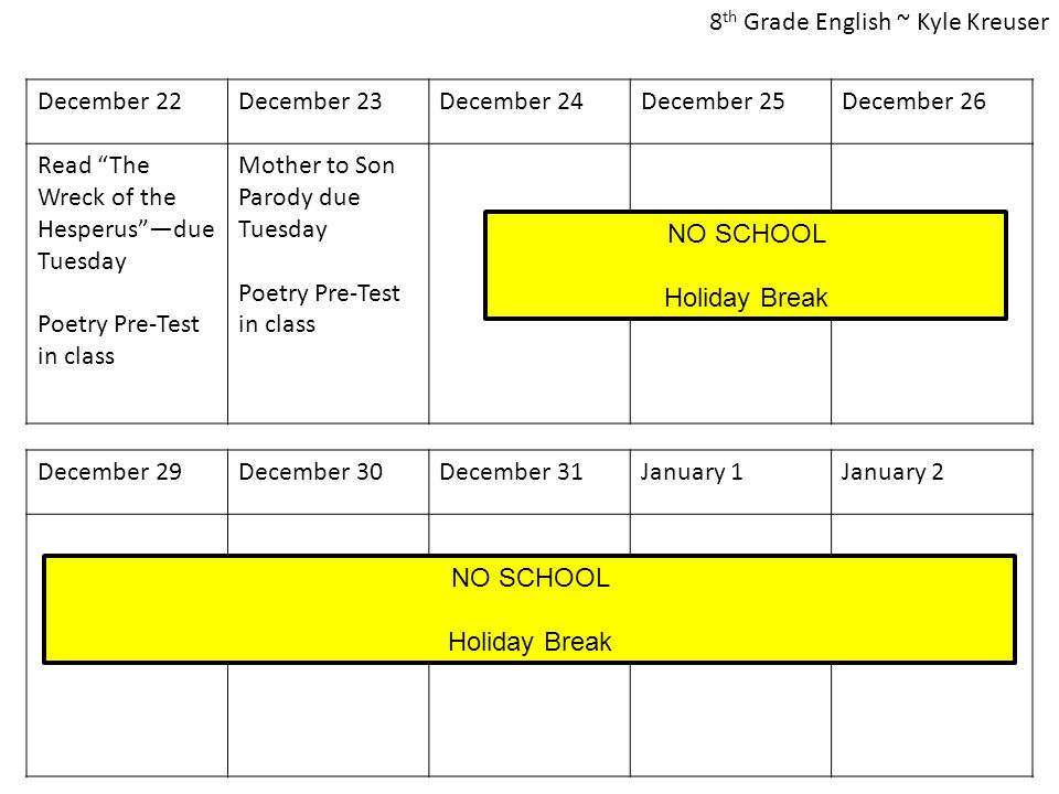 December 22December 23December 24December 25December 26 Read The Wreck of the Hesperus —due Tuesday Poetry Pre-Test in class Mother to Son Parody due Tuesday Poetry Pre-Test in class December 29December 30December 31January 1January 2 NO SCHOOL Holiday Break NO SCHOOL Holiday Break 8 th Grade English ~ Kyle Kreuser