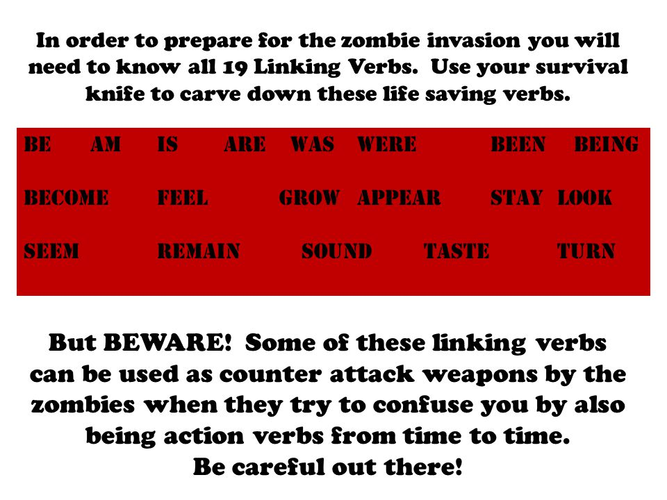 In order to prepare for the zombie invasion you will need to know all 19 Linking Verbs.