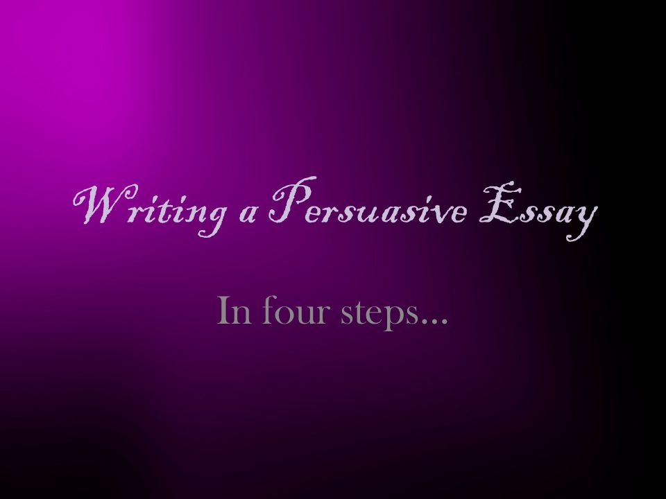 Writing a Persuasive Essay In four steps…
