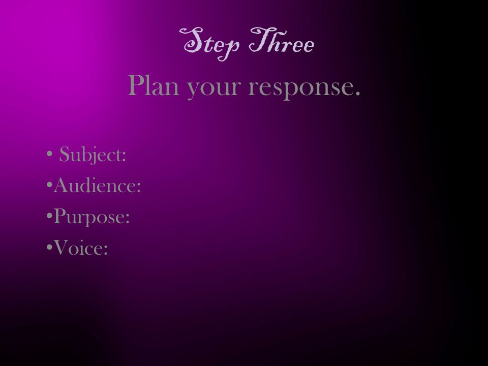 Step Three Plan your response. Subject: Audience: Purpose: Voice: