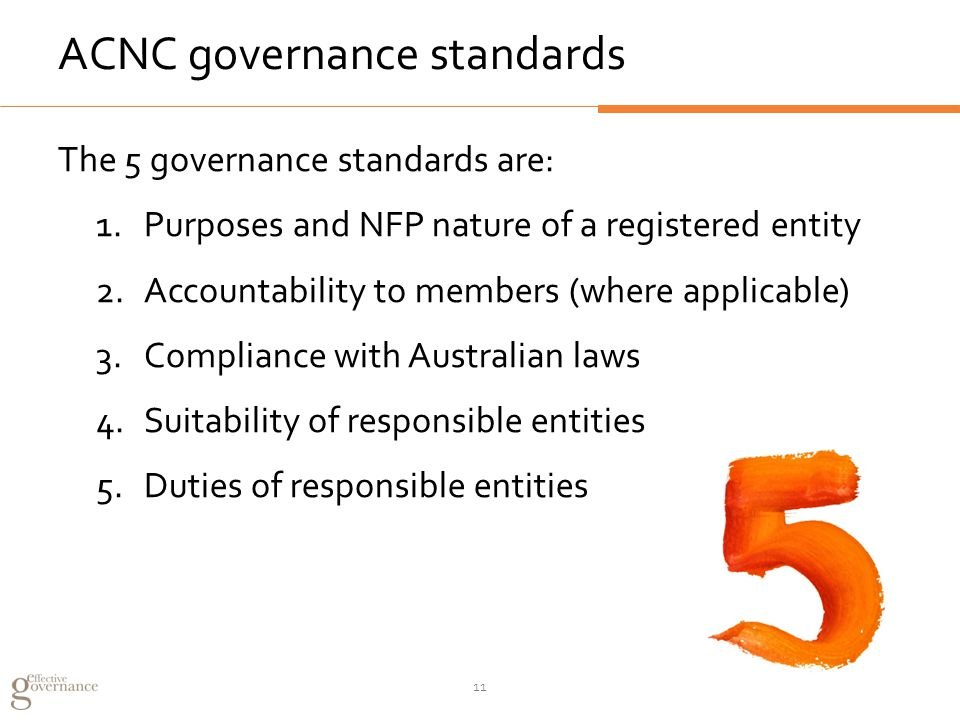 ACNC governance standards The 5 governance standards are: 1.Purposes and NFP nature of a registered entity 2.Accountability to members (where applicable) 3.Compliance with Australian laws 4.Suitability of responsible entities 5.Duties of responsible entities 11