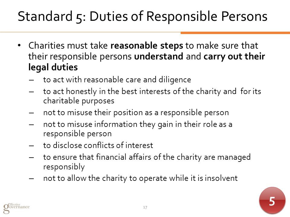 Standard 5: Duties of Responsible Persons Charities must take reasonable steps to make sure that their responsible persons understand and carry out their legal duties – to act with reasonable care and diligence – to act honestly in the best interests of the charity and for its charitable purposes – not to misuse their position as a responsible person – not to misuse information they gain in their role as a responsible person – to disclose conflicts of interest – to ensure that financial affairs of the charity are managed responsibly – not to allow the charity to operate while it is insolvent 17 5 5