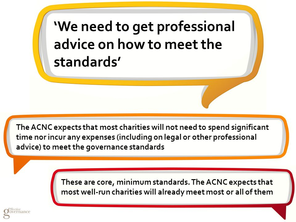 The ACNC expects that most charities will not need to spend significant time nor incur any expenses (including on legal or other professional advice) to meet the governance standards These are core, minimum standards.