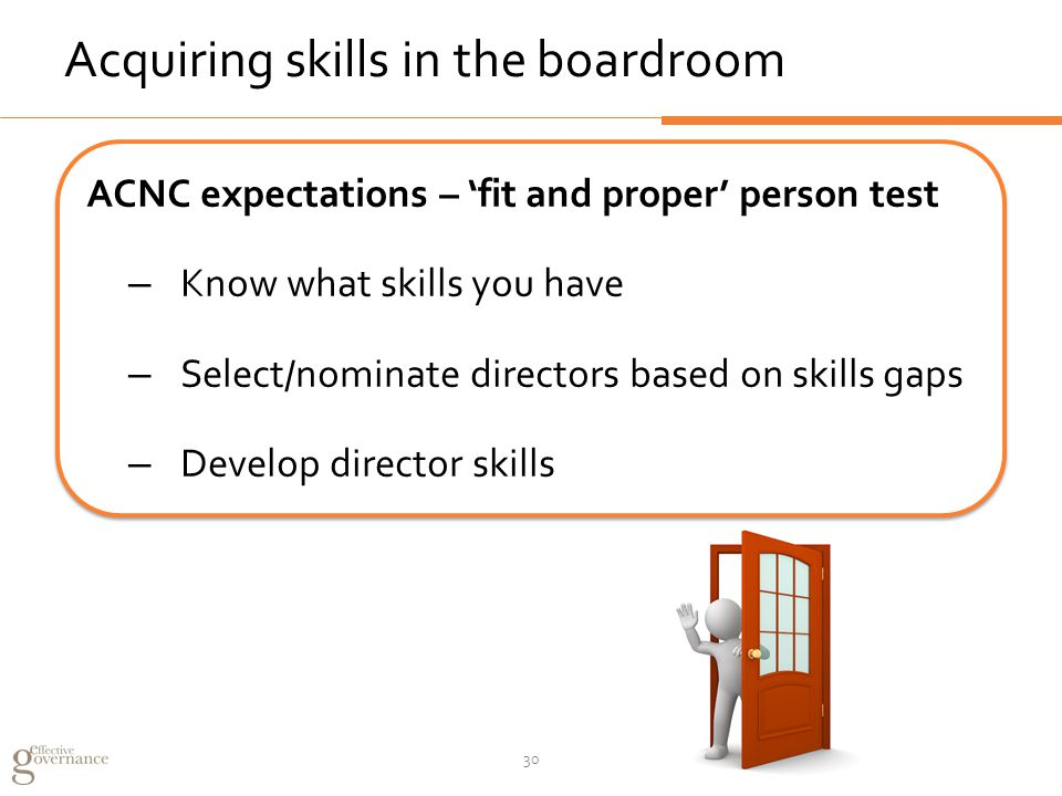 Acquiring skills in the boardroom ACNC expectations – 'fit and proper' person test – Know what skills you have – Select/nominate directors based on skills gaps – Develop director skills ACNC expectations – 'fit and proper' person test – Know what skills you have – Select/nominate directors based on skills gaps – Develop director skills 30