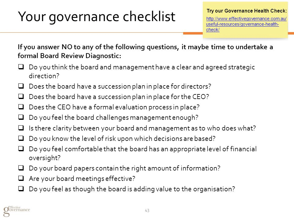 Your governance checklist If you answer NO to any of the following questions, it maybe time to undertake a formal Board Review Diagnostic:  Do you think the board and management have a clear and agreed strategic direction.