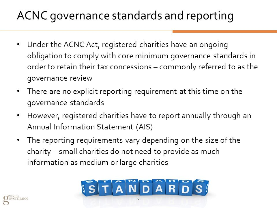 ACNC governance standards and reporting Under the ACNC Act, registered charities have an ongoing obligation to comply with core minimum governance standards in order to retain their tax concessions – commonly referred to as the governance review There are no explicit reporting requirement at this time on the governance standards However, registered charities have to report annually through an Annual Information Statement (AIS) The reporting requirements vary depending on the size of the charity – small charities do not need to provide as much information as medium or large charities 6