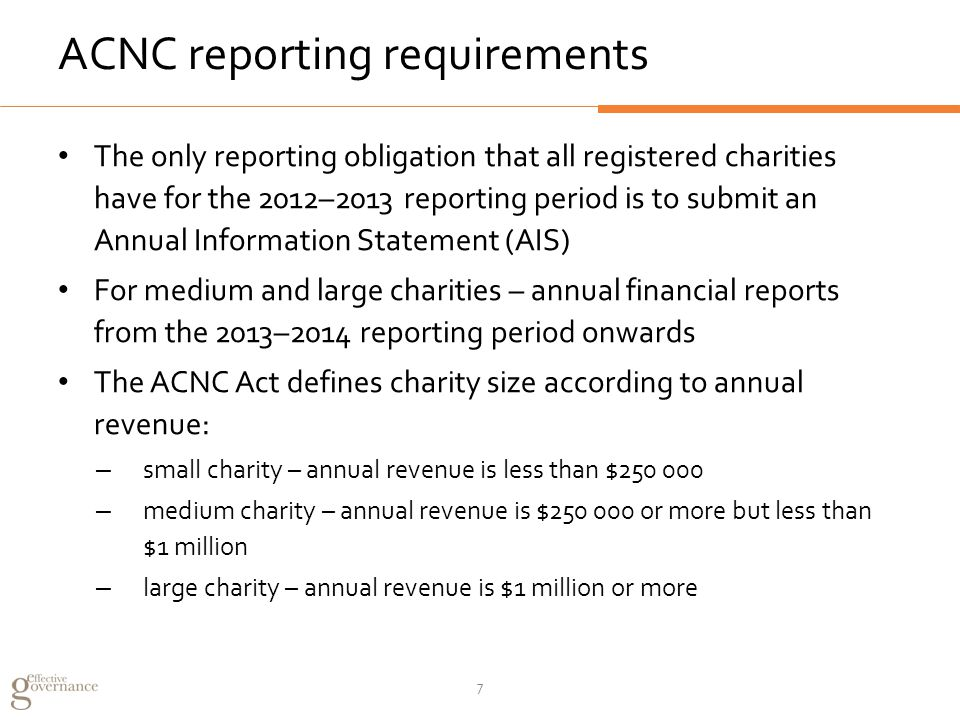 ACNC reporting requirements The only reporting obligation that all registered charities have for the 2012–2013 reporting period is to submit an Annual Information Statement (AIS) For medium and large charities – annual financial reports from the 2013–2014 reporting period onwards The ACNC Act defines charity size according to annual revenue: – small charity – annual revenue is less than $250 000 – medium charity – annual revenue is $250 000 or more but less than $1 million – large charity – annual revenue is $1 million or more 7
