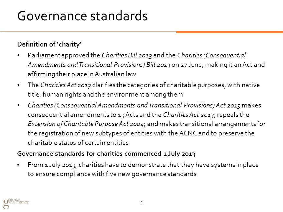 Governance standards Definition of 'charity' Parliament approved the Charities Bill 2013 and the Charities (Consequential Amendments and Transitional Provisions) Bill 2013 on 27 June, making it an Act and affirming their place in Australian law The Charities Act 2013 clarifies the categories of charitable purposes, with native title, human rights and the environment among them Charities (Consequential Amendments and Transitional Provisions) Act 2013 makes consequential amendments to 13 Acts and the Charities Act 2013; repeals the Extension of Charitable Purpose Act 2004; and makes transitional arrangements for the registration of new subtypes of entities with the ACNC and to preserve the charitable status of certain entities Governance standards for charities commenced 1 July 2013 From 1 July 2013, charities have to demonstrate that they have systems in place to ensure compliance with five new governance standards 9