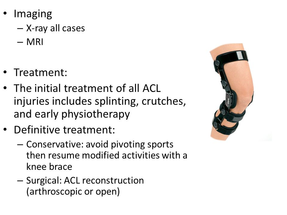 Imaging – X-ray all cases – MRI Treatment: The initial treatment of all ACL injuries includes splinting, crutches, and early physiotherapy Definitive treatment: – Conservative: avoid pivoting sports then resume modified activities with a knee brace – Surgical: ACL reconstruction (arthroscopic or open)