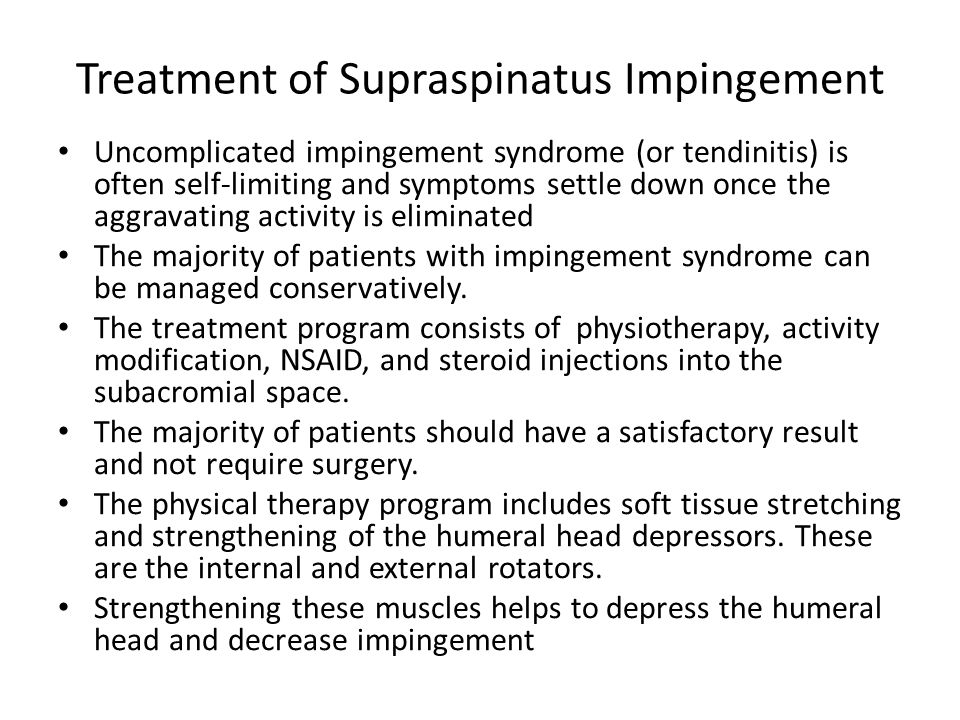 Treatment of Supraspinatus Impingement Uncomplicated impingement syndrome (or tendinitis) is often self-limiting and symptoms settle down once the aggravating activity is eliminated The majority of patients with impingement syndrome can be managed conservatively.