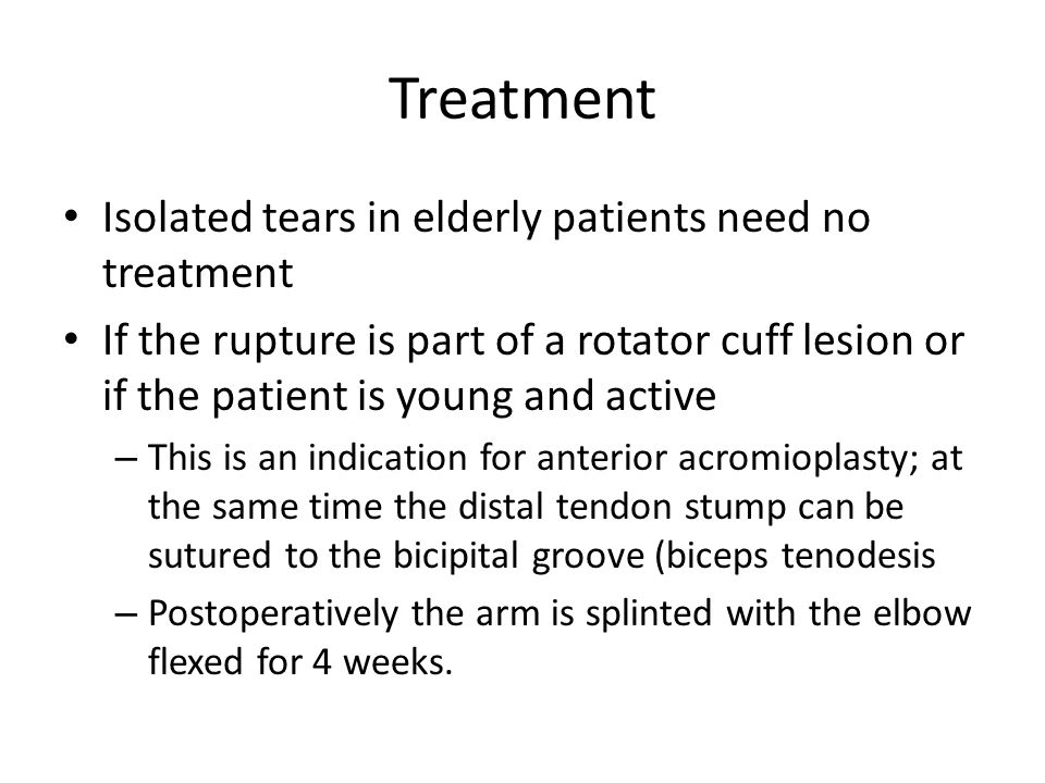 Treatment Isolated tears in elderly patients need no treatment If the rupture is part of a rotator cuff lesion or if the patient is young and active – This is an indication for anterior acromioplasty; at the same time the distal tendon stump can be sutured to the bicipital groove (biceps tenodesis – Postoperatively the arm is splinted with the elbow flexed for 4 weeks.
