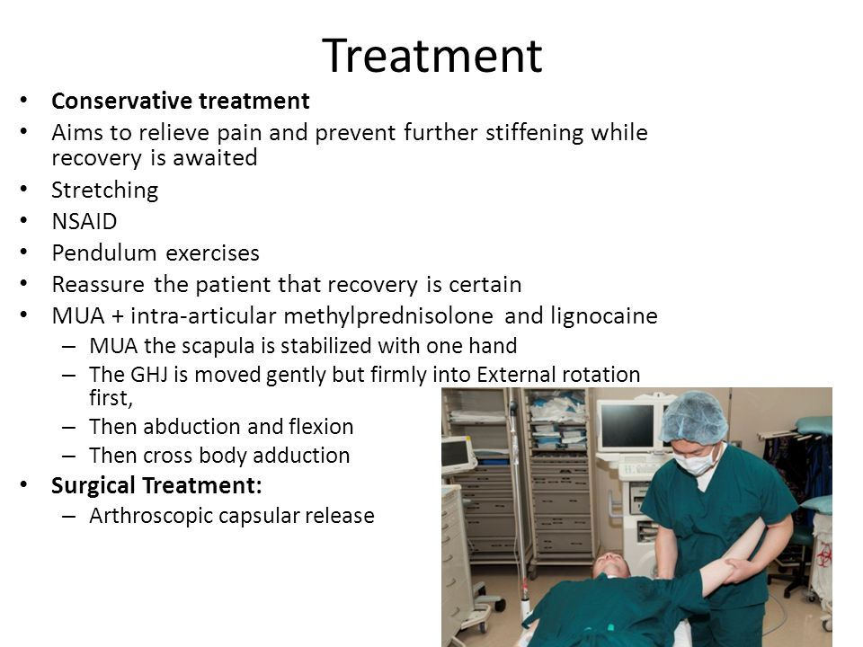 Treatment Conservative treatment Aims to relieve pain and prevent further stiffening while recovery is awaited Stretching NSAID Pendulum exercises Reassure the patient that recovery is certain MUA + intra-articular methylprednisolone and lignocaine – MUA the scapula is stabilized with one hand – The GHJ is moved gently but firmly into External rotation first, – Then abduction and flexion – Then cross body adduction Surgical Treatment: – Arthroscopic capsular release