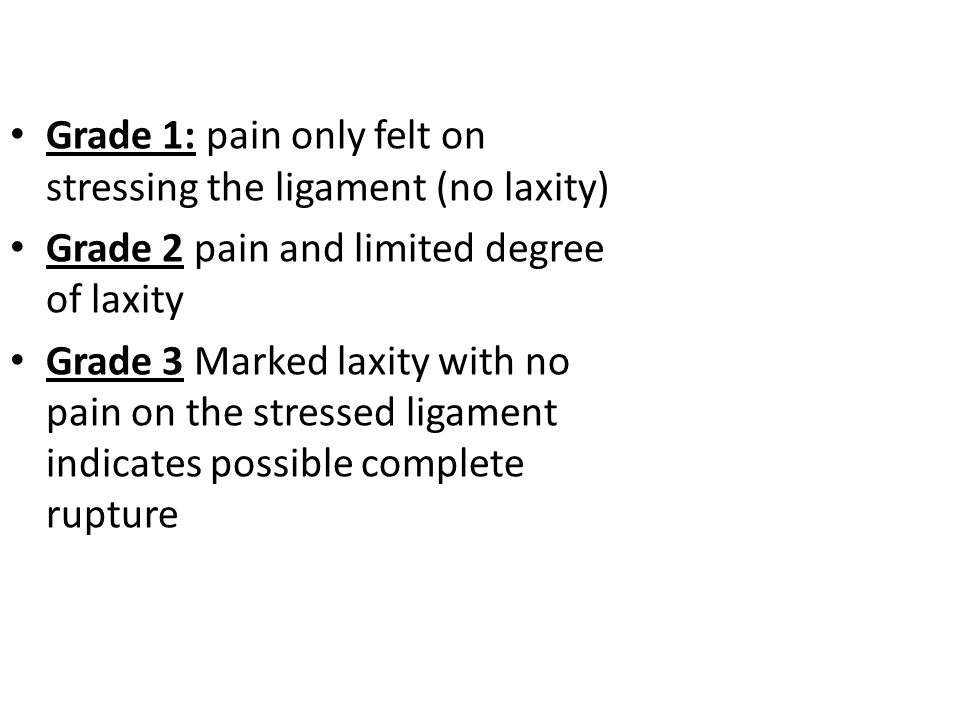 Grade 1: pain only felt on stressing the ligament (no laxity) Grade 2 pain and limited degree of laxity Grade 3 Marked laxity with no pain on the stressed ligament indicates possible complete rupture