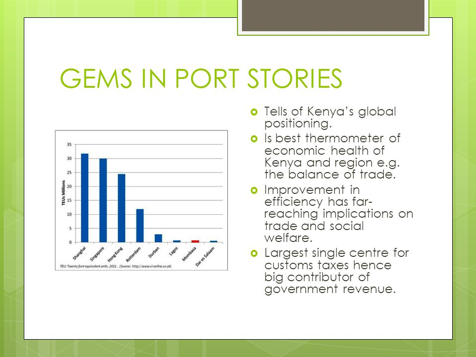 GEMS IN PORT STORIES  Tells of Kenya's global positioning.  Is best thermometer of economic health of Kenya and region e.g. the balance of trade. 