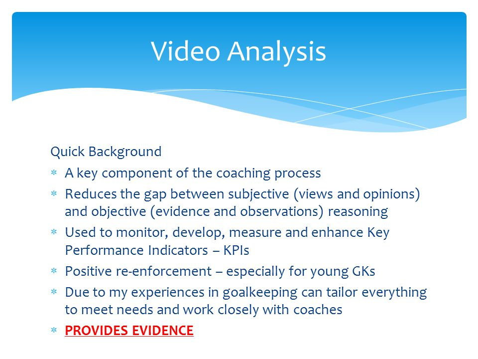 Psychology  Worked with various GKs at different levels  Specific GK work  Have used different questionnaire + interview based techniques  Looked at building confidence, dealing with anxiety, coping with mistakes and improving concentration  Performance profiles, imagery, visualisation, positive mind set…  Not the main emphasis of the presentation – speak to me at anytime for further details Performance Analysis
