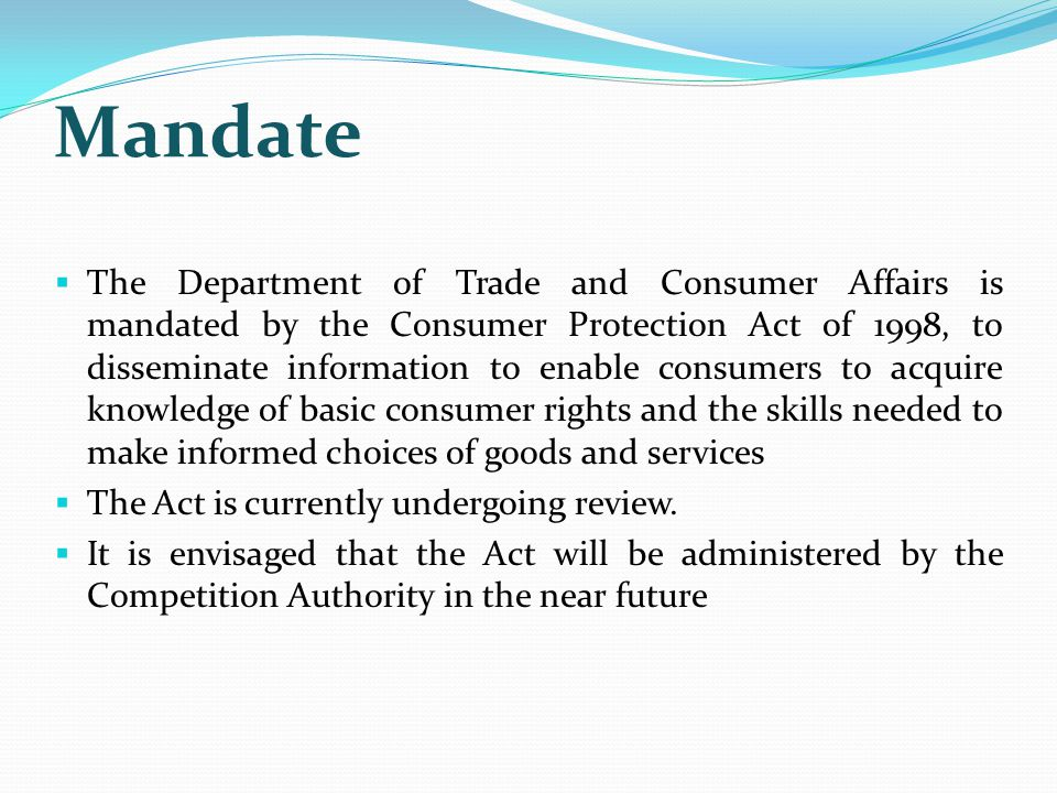 Mandate  The Department of Trade and Consumer Affairs is mandated by the Consumer Protection Act of 1998, to disseminate information to enable consumers to acquire knowledge of basic consumer rights and the skills needed to make informed choices of goods and services  The Act is currently undergoing review.