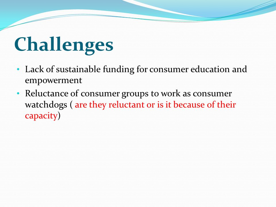 Challenges Lack of sustainable funding for consumer education and empowerment Reluctance of consumer groups to work as consumer watchdogs ( are they reluctant or is it because of their capacity)