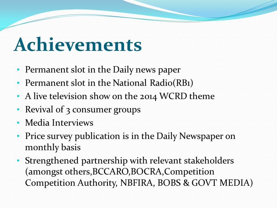 Achievements Permanent slot in the Daily news paper Permanent slot in the National Radio(RB1) A live television show on the 2014 WCRD theme Revival of 3 consumer groups Media Interviews Price survey publication is in the Daily Newspaper on monthly basis Strengthened partnership with relevant stakeholders (amongst others,BCCARO,BOCRA,Competition Competition Authority, NBFIRA, BOBS & GOVT MEDIA)