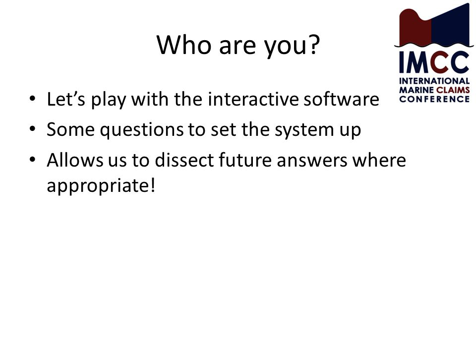 Who are you? Let's play with the interactive software Some questions to set the system up Allows us to dissect future answers where appropriate!