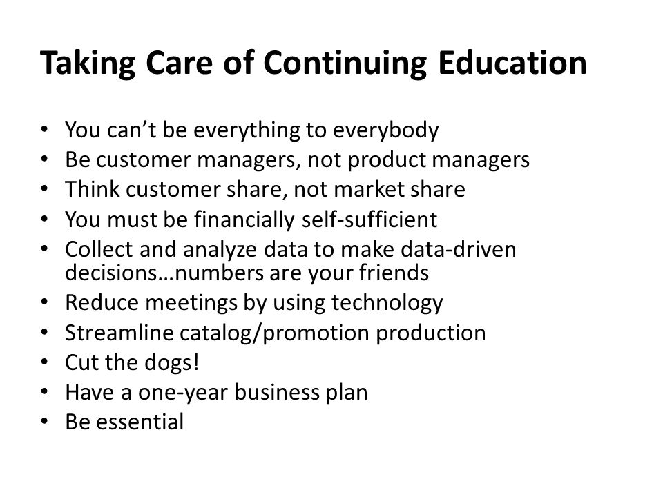 Taking Care of Continuing Education You can't be everything to everybody Be customer managers, not product managers Think customer share, not market share You must be financially self-sufficient Collect and analyze data to make data-driven decisions…numbers are your friends Reduce meetings by using technology Streamline catalog/promotion production Cut the dogs.